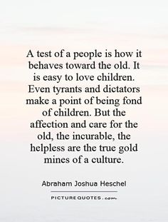 A test of a people is how it behaves toward the old. It is easy to love children. Even tyrants and dictators make a point of being fond of children. But the affection and care for the old, the incurable, the helpless are the true gold mines of a culture. Picture Quotes.