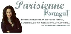 parisienne farmgirl: pondered thoughts on all things french, gardening, design, motherhood, god, cooking...