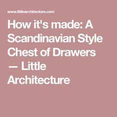 How it's made: A Scandinavian Style Chest of Drawers — Little Architecture