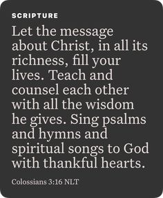 Colossians Let the message about Christ, in all its richness, fill your lives. Teach and counsel each other with all the wisdom he gives. Sing psalms and hymns and spiritual songs to God with thankful hearts. Biblical Quotes, Religious Quotes, Faith Quotes, Bible Quotes, Prayer Poems, Faith Prayer, God Prayer, Bible Encouragement, Christian Encouragement