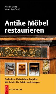 Antike Möbel restaurieren: Techniken, Materialien, Projekte. Mit Schritt-für-Schritt-Anleitungen: Amazon.de: Julia de Bierre, James Bain Smith: Bücher