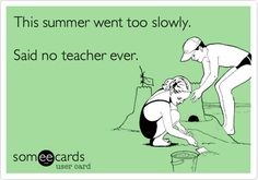 This summer went too slowly. Said no teacher ever.
