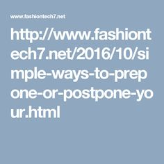 http://www.fashiontech7.net/2016/10/simple-ways-to-prepone-or-postpone-your.html