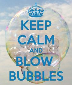 Keep Calm... and blow bubbles
