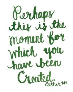 Perhaps this is the moment for which you have been created. Esther 4:14