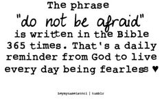 "the phrase ""do not be afraid"" is written in the Bible 365 times. that's a daily reminder from God to live every day being fearless. <3"