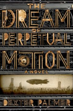 """The Dream Of Perpetual Motion"" - Dexter Palmer. Consider: Industrial typeface font."