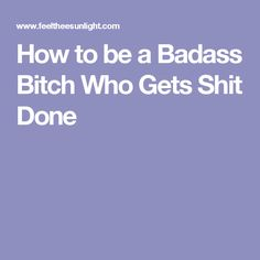 How to be a Badass Bitch Who Gets Shit Done