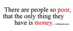 There are people so poor, that the only thing they have is money ...
