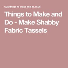 Things to Make and Do - Make Shabby Fabric Tassels