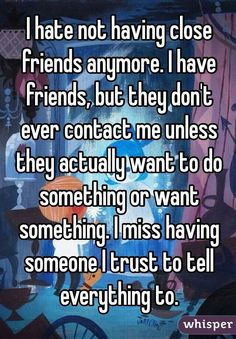 I actually don't have friends anymore. It took me many years to realize that they only hung out with me because they wanted something out of me.....They always left me alone, in the dark, and crying...