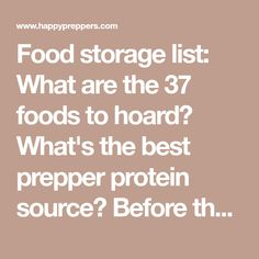 Food storage list: What are the 37 foods to hoard? What's the best prepper protein source? Before there is a crisis, take note of our prepper's list of important foods to buy. Purchase the 37 essential foods, while they are still available.