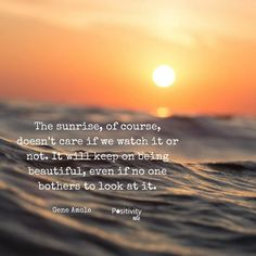The sunrise of course doesnt care if we watch it or not. It will keep on being beautiful even if no one bothers to look at it. #GeneAmole #positivitynote #upliftingyourspirit