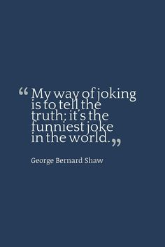 """My way of joking is to tell the truth; it's the funniest joke in the world. Real Talk Quotes, True Quotes, Quotes To Live By, Favorite Quotes, Best Quotes, Philosophical Quotes, George Bernard Shaw, Classroom Quotes, Jokes Quotes"