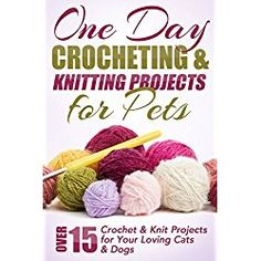 One Day Crocheting & Knitting Projects for Pets Book: Over 15 Crochet & Knit Projects for Your Loving Cats & Dogs (Crocheting projects, one day crochet, knitting, ... for beginners, crochet pets, patterns)