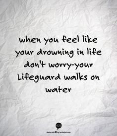 when you feel like your drowning in life don't worry-your Lifeguard walks on water