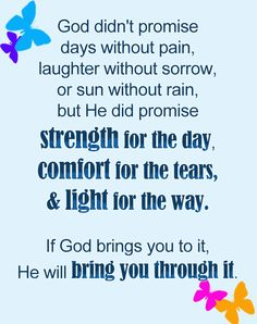 """Have faith. No matter what circumstances you're in, hold on to His promise --- """"God didn't promise days without pain, laughter without sorrow, or sun without rain, but He did promise strength for the day, comfort for the tears and light for the way. If God brings you to it, He will bring you through it."""" #inspirationalquotes"""
