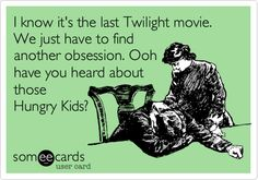 I know it's the last Twilight movie. We just have to find another obsession. Ooh have you heard about those Hungry Kids?