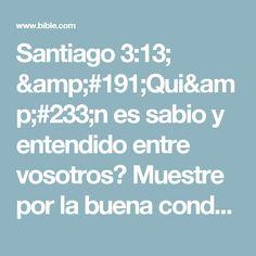 Santiago 3:13; ¿Quién es sabio y entendido entre vosotros? Muestre por la buena conducta sus obras en sabia mansedumbre.