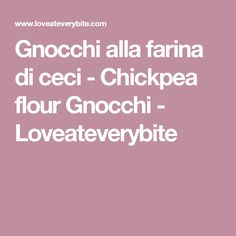 Gnocchi alla farina di ceci - Chickpea flour Gnocchi - Loveateverybite