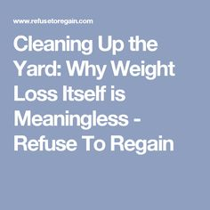Cleaning Up the Yard:  Why Weight Loss Itself is Meaningless - Refuse To Regain