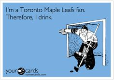 I'm a Toronto Maple Leafs fan. Therefore, I drink.