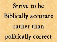 Strive to be Biblically accurate rather than politically correct