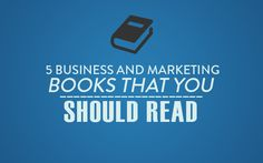Here are 5 books I highly recommend to anyone who owns a business or is a marketer.