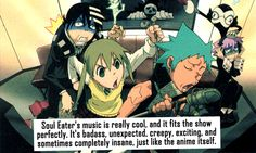 Soul Eater's music is really cool, and it fits the show perfectly. It's awesome, unexpected, creepy, exciting, and sometimes completely insane, just like the show itself.
