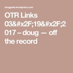 OTR Links 03/19/2017 – doug — off the record
