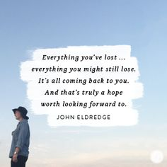 Everything you've lost … everything you might still lose. It's all coming back to you.    And that's truly a hope worth looking forward to.  -John Eldredge