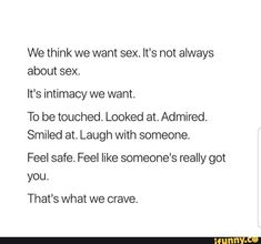 We think we want sex. It's not always about sex. It's intimacy we want. To be touched. Looked at. Smiled at. Laugh with someone. Feel like someone's really got you. That's what we crave. Crave You Quotes, I Crave You, Someone To Love Me, Liking Someone, Someone Like You Quotes, Tattoo Life, Sex Quotes, Life Quotes, Mood Quotes