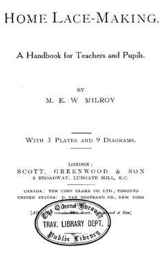 Milroy, M. E. W. Home Lace-Making: A Handbook for Teachers and Pupils, Scott, Greenwood & Son, 1909, 57 pages  http://www.cs.arizona.edu/patterns/weaving/books/mmew_lce.pdf