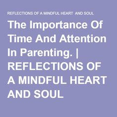 The Importance Of Time And Attention In Parenting. | REFLECTIONS OF A MINDFUL HEART AND SOUL