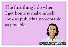 first-thing-get-home-make-myself-look-publicly-unacceptable-ecard