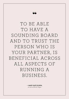 """""""To be able to have a sounding board and to trust the person who is your partner, is beneficial across all aspects of running a business."""" - Mary-Kate Olsen"""