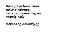 Μενέλαος Λουντέμης - Πότε μεγάλωσε τόσο πολύ ο κόσμος, ώστε να μπορέσεις να χαθείς εσύ; Like A Sir, Live Laugh Love, Greek Quotes, Me Quotes, Texts, Literature, Poems, Lyrics, Inspirational Quotes