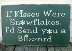 I loves snowflakes! I mean kisses ;)