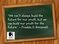 'We can't always build the future for our youth, but we can build our youth for the future.' ~ Franklin D. Roosevelt