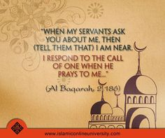 Qur'an al-Baqarah (The Cow) 2:186: And when My servants ask you, [O Muhammad], concerning Me - indeed I am near. I respond to the invocation of the supplicant when he calls upon Me. So let them respond to Me [by obedience] and believe in Me that they may be [rightly] guided.