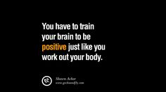 You have to train your brain to be positive just like you work out your body. – Shawn Achor 20 Inspirational Quotes on Positive Thinking Power and Thoughts