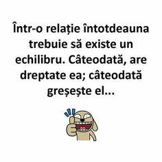 Cateodata are dreptate ea. Cateodata greseste el. Humor Quotes, Qoutes, Funny Quotes, Funny Memes, Let Me Down, Let It Be, Story Time, Motto, Sarcasm
