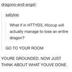OH MY GOSH NOOO!!! Especially since I know what happens in the books, and director of HTTYD said they would explain why dragons no longer exist. NOOO!!