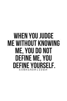 When you judge me without knowing me, you do not define me, you define yourself.