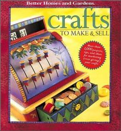 Crafts to Make and Sell | Crafts to Make and Sell: Over 1,000 Tips and Ideas for Marketing ...