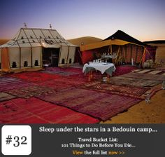 Bucket list #32 – Sleep under the stars in a Bedouin camp. Various travel companies offer you the chance to go back in time and experience this lifestyle for yourself, if only for a night or two, by camping in the desert – Bedouin style. If you don't feel like three days of four-wheel driving over sand dunes or the equivalent six weeks on a camel's back, Morocco is a good place to start