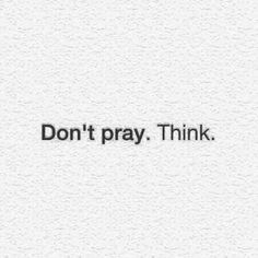Don't pray. Think.