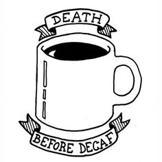 Death before decaf. Now that would be an awesome tattoo, if I were the tattooing sort.