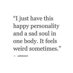 sad quotes & We choose the most beautiful I just have this happy personality and a sad soul in one body. It feels weird so.I just have this happy personality and a sad soul in one body. It feels weird sometimes. most beautiful quotes ideas Now Quotes, Great Quotes, Quotes To Live By, Inspirational Quotes, Weird Quotes, Sad Life Quotes, Sadness Quotes, Sad Sayings, Truth Quotes