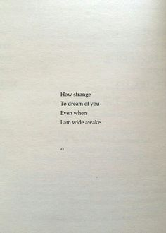 """""""How strange to dream of you even when I am wide awake."""" ~ d.j."""